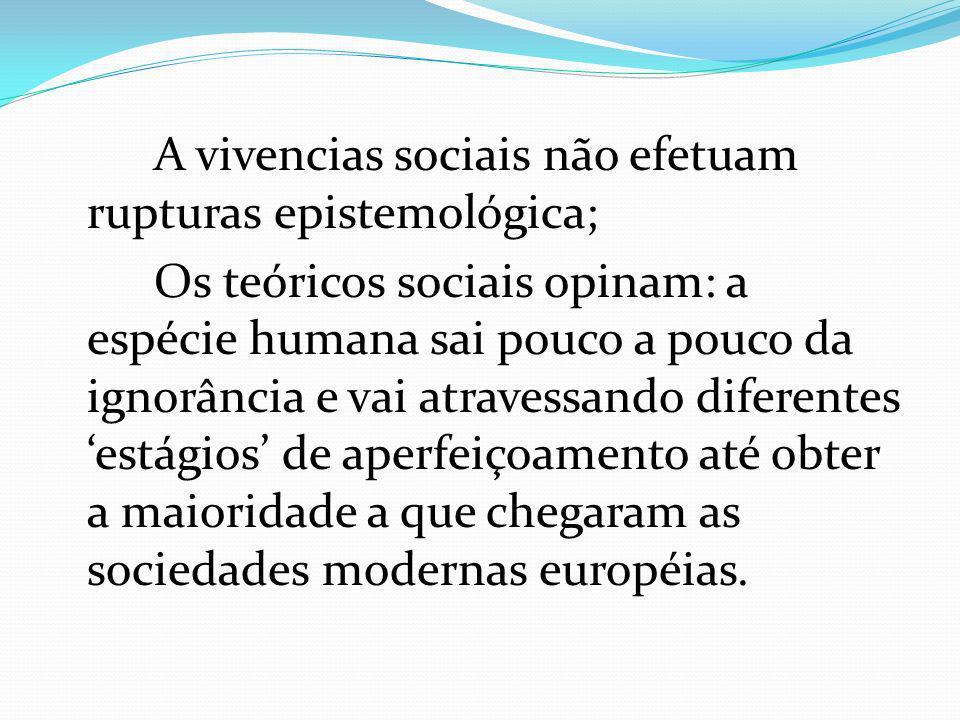 A vivencias sociais não efetuam rupturas epistemológica; Os teóricos sociais opinam: a espécie humana sai pouco a pouco da ignorância e vai atravessando diferentes 'estágios' de aperfeiçoamento até obter a maioridade a que chegaram as sociedades modernas européias.