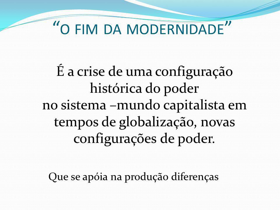o fim da modernidade É a crise de uma configuração histórica do poder.