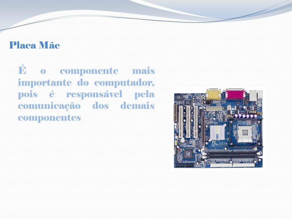 Placa Mãe É o componente mais importante do computador, pois é responsável pela comunicação dos demais componentes.