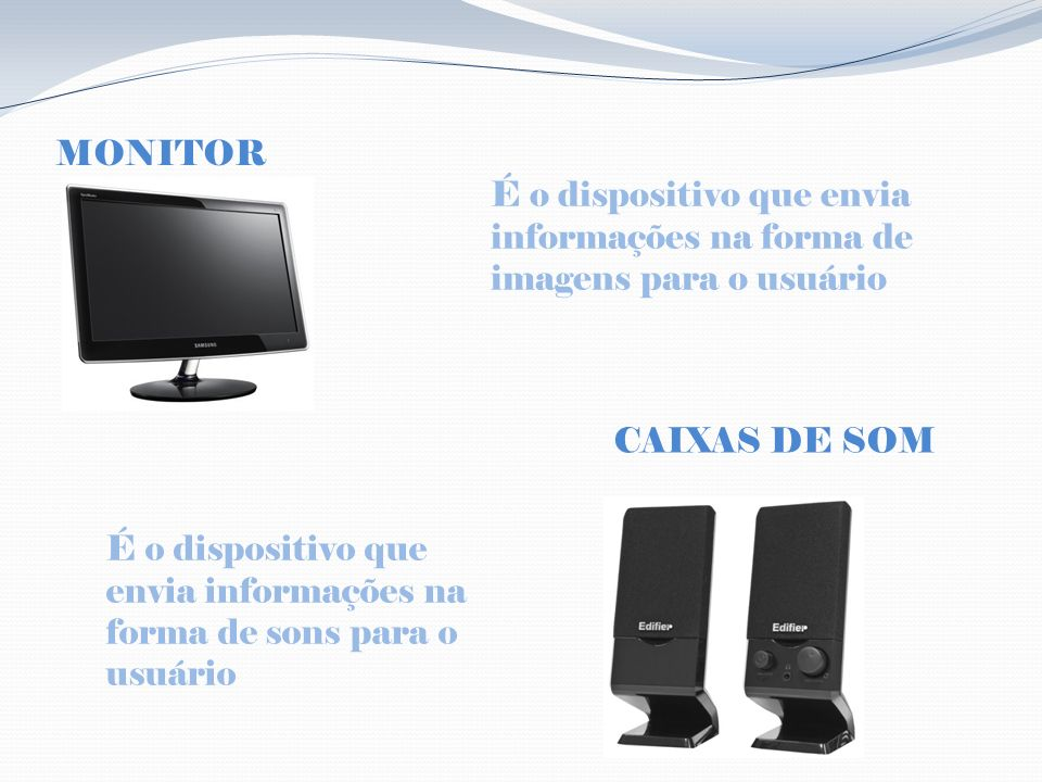 MONITOR É o dispositivo que envia informações na forma de imagens para o usuário. CAIXAS DE SOM.