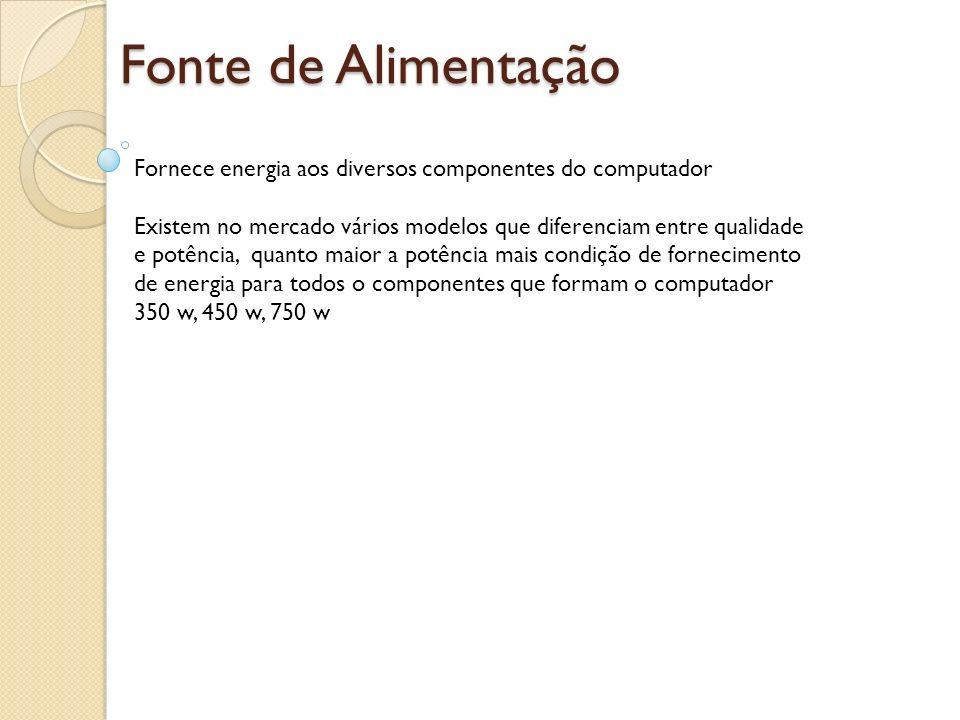 Fonte de Alimentação Fornece energia aos diversos componentes do computador.
