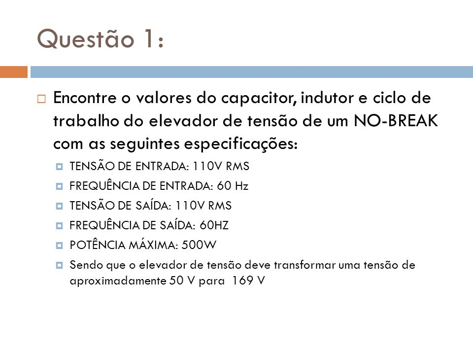 Questão 1: Encontre o valores do capacitor, indutor e ciclo de trabalho do elevador de tensão de um NO-BREAK com as seguintes especificações: