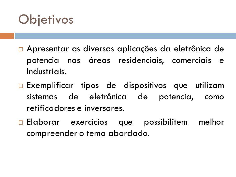 Objetivos Apresentar as diversas aplicações da eletrônica de potencia nas áreas residenciais, comerciais e Industriais.