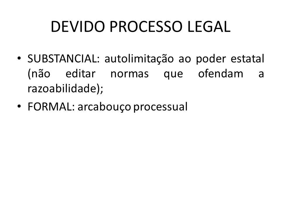 DEVIDO PROCESSO LEGAL SUBSTANCIAL: autolimitação ao poder estatal (não editar normas que ofendam a razoabilidade);