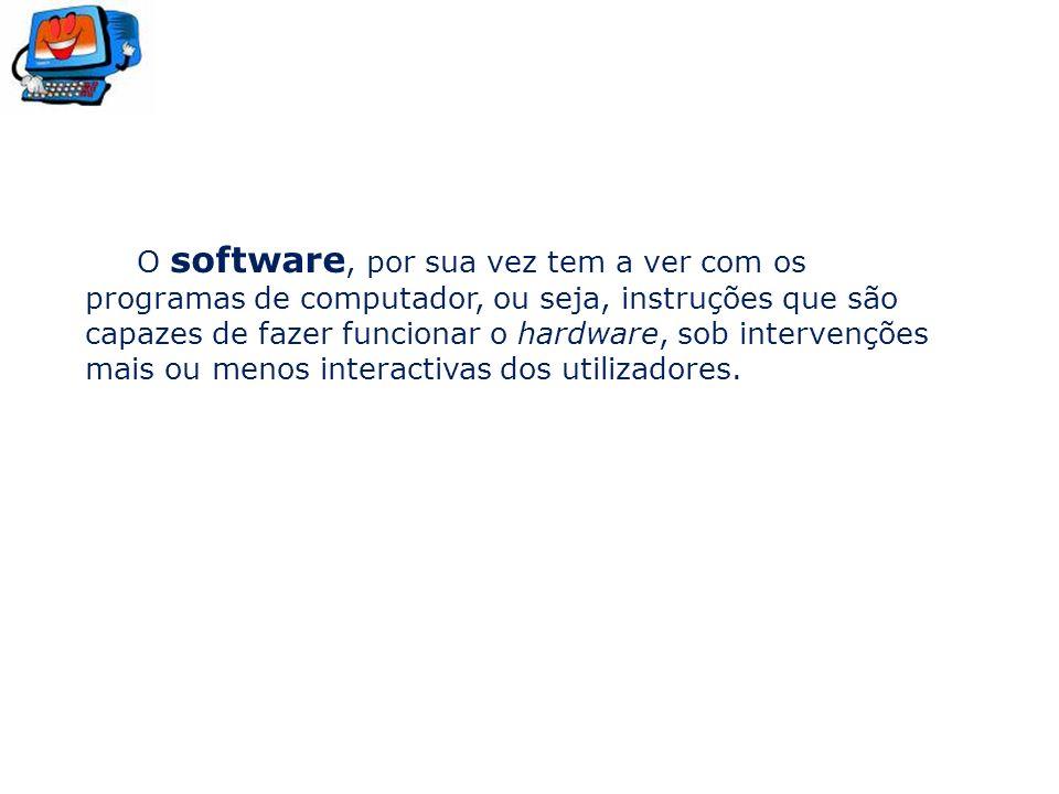O software, por sua vez tem a ver com os programas de computador, ou seja, instruções que são capazes de fazer funcionar o hardware, sob intervenções mais ou menos interactivas dos utilizadores.