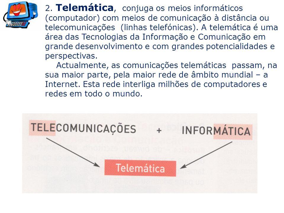 2. Telemática, conjuga os meios informáticos (computador) com meios de comunicação à distância ou telecomunicações (linhas telefónicas). A telemática é uma área das Tecnologias da Informação e Comunicação em grande desenvolvimento e com grandes potencialidades e perspectivas.