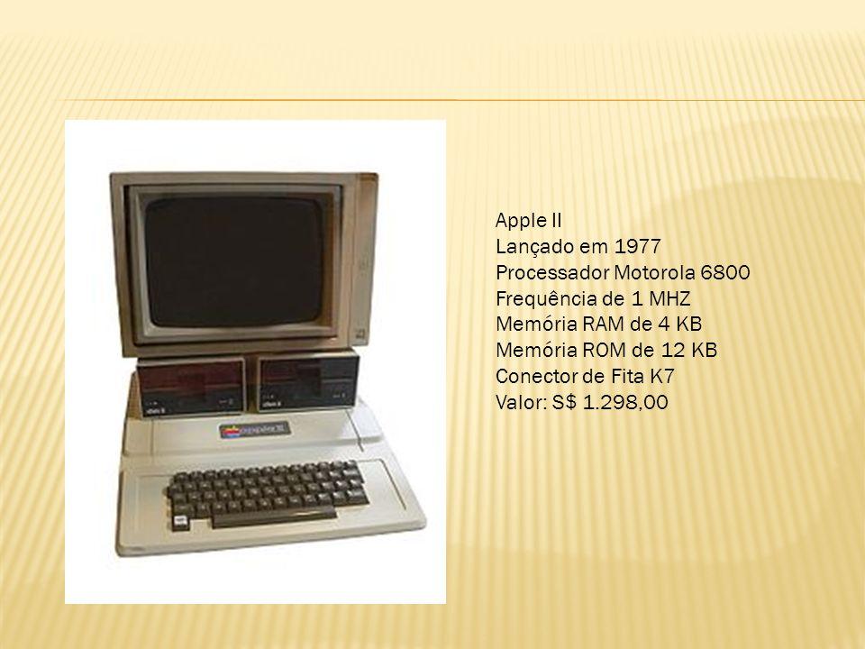 Apple II Lançado em 1977. Processador Motorola 6800. Frequência de 1 MHZ. Memória RAM de 4 KB. Memória ROM de 12 KB.