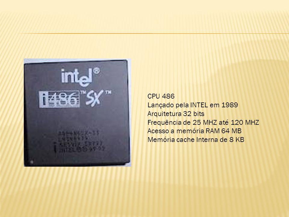CPU 486 Lançado pela INTEL em 1989. Arquitetura 32 bits. Frequência de 25 MHZ até 120 MHZ. Acesso a memória RAM 64 MB.