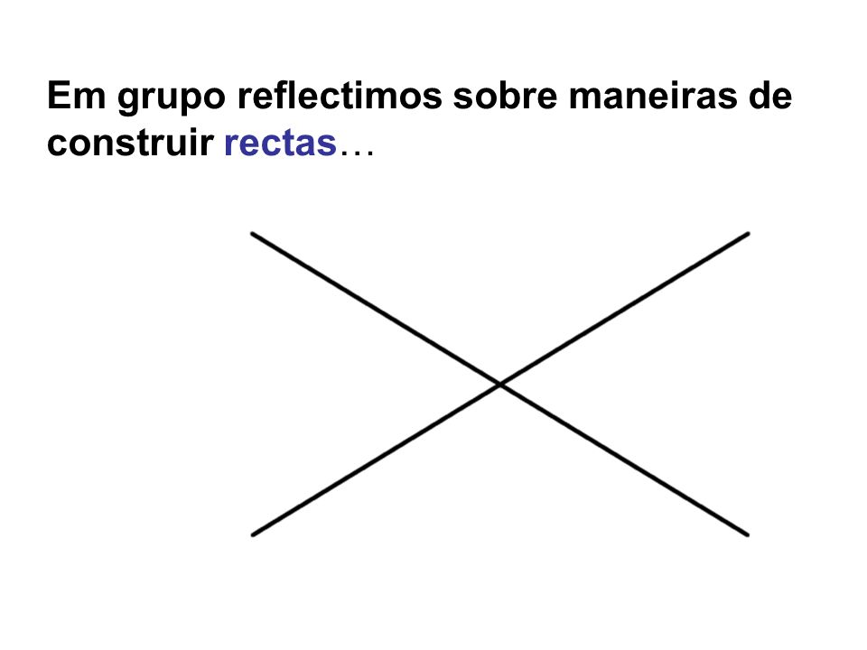 Em grupo reflectimos sobre maneiras de construir rectas…