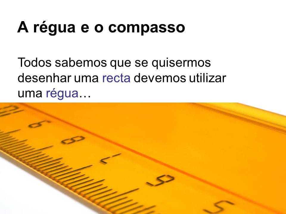 A régua e o compasso Todos sabemos que se quisermos desenhar uma recta devemos utilizar uma régua…
