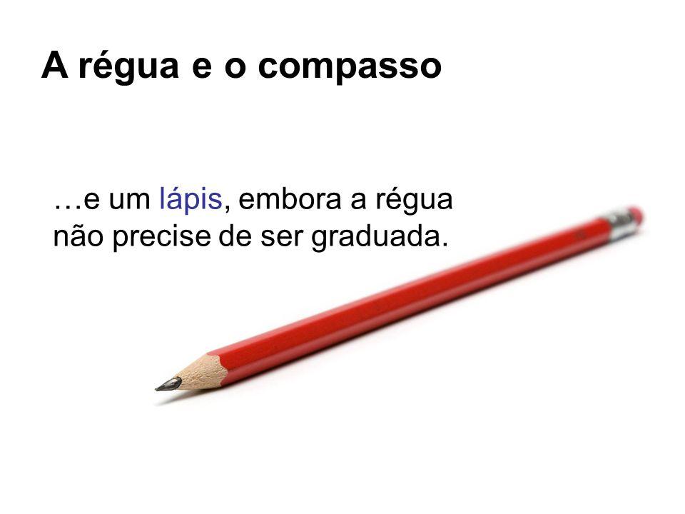A régua e o compasso …e um lápis, embora a régua não precise de ser graduada.