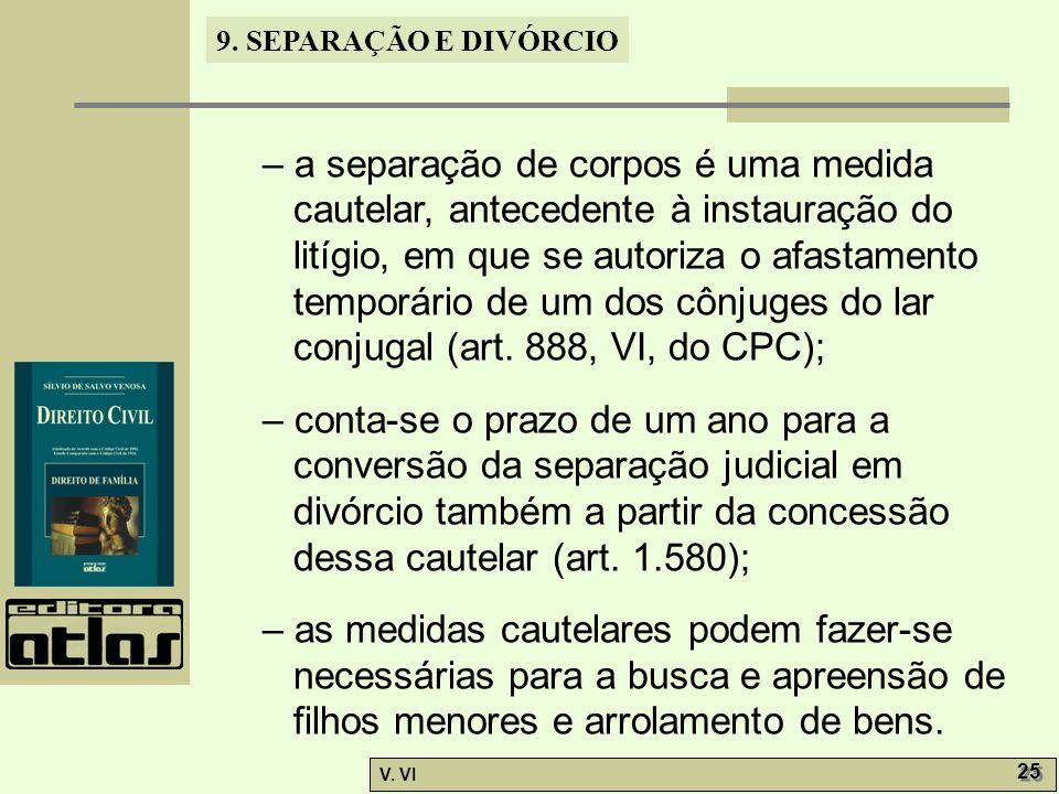 – a separação de corpos é uma medida cautelar, antecedente à instauração do litígio, em que se autoriza o afastamento temporário de um dos cônjuges do lar conjugal (art. 888, VI, do CPC);