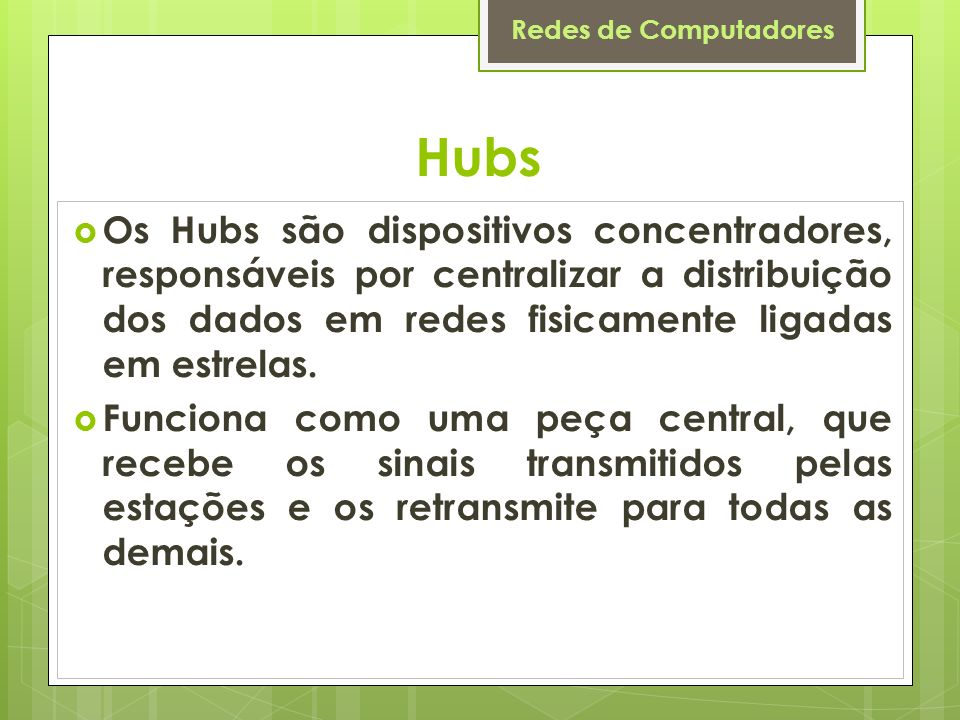 Hubs Os Hubs são dispositivos concentradores, responsáveis por centralizar a distribuição dos dados em redes fisicamente ligadas em estrelas.