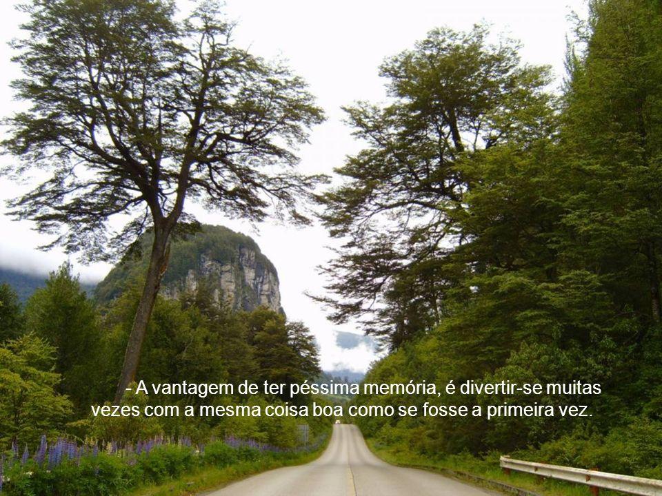 - A vantagem de ter péssima memória, é divertir-se muitas vezes com a mesma coisa boa como se fosse a primeira vez.