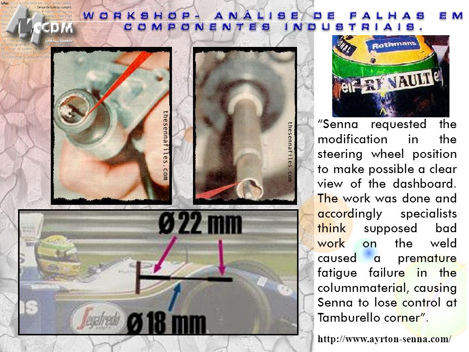 Senna requested the modification in the steering wheel position to make possible a clear view of the dashboard. The work was done and accordingly specialists think supposed bad work on the weld caused a premature fatigue failure in the columnmaterial, causing Senna to lose control at Tamburello corner .