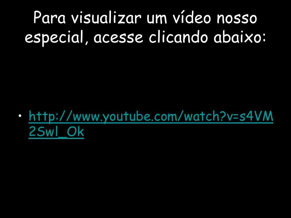 Para visualizar um vídeo nosso especial, acesse clicando abaixo: