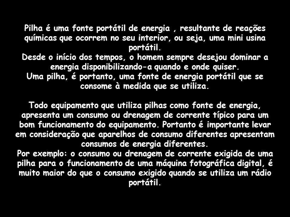 Pilha é uma fonte portátil de energia , resultante de reações químicas que ocorrem no seu interior, ou seja, uma mini usina portátil.
