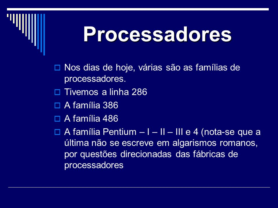 Processadores Nos dias de hoje, várias são as famílias de processadores. Tivemos a linha 286. A família 386.