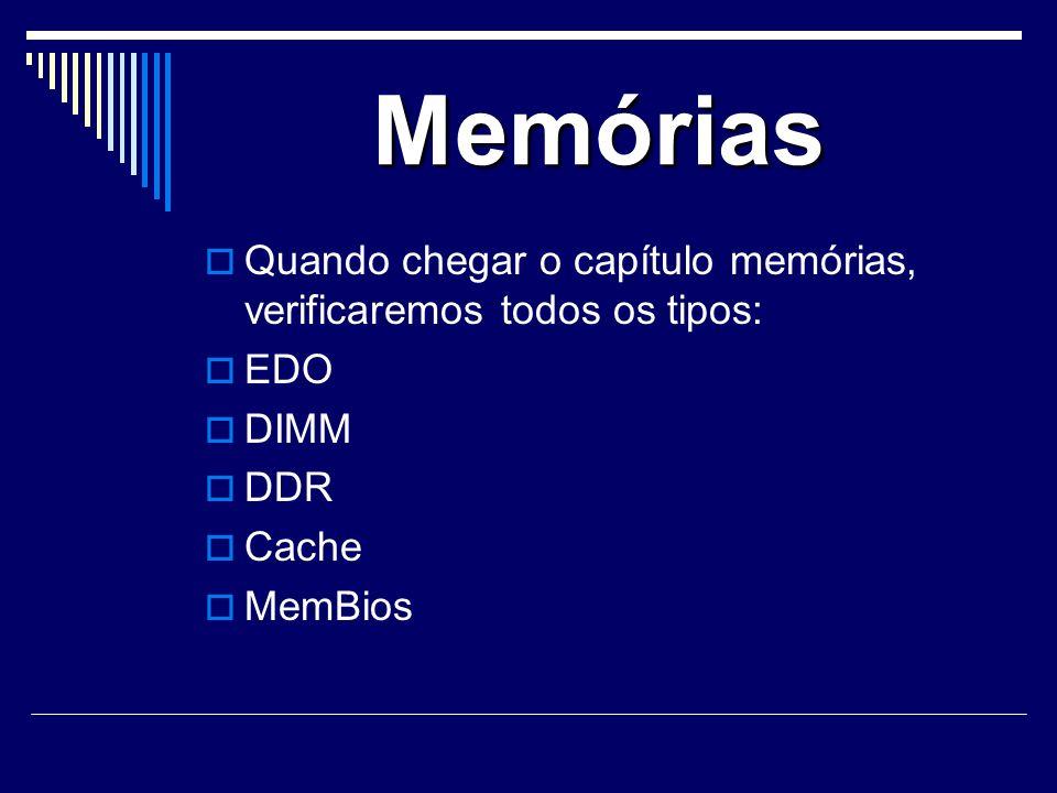 Memórias Quando chegar o capítulo memórias, verificaremos todos os tipos: EDO. DIMM. DDR. Cache.