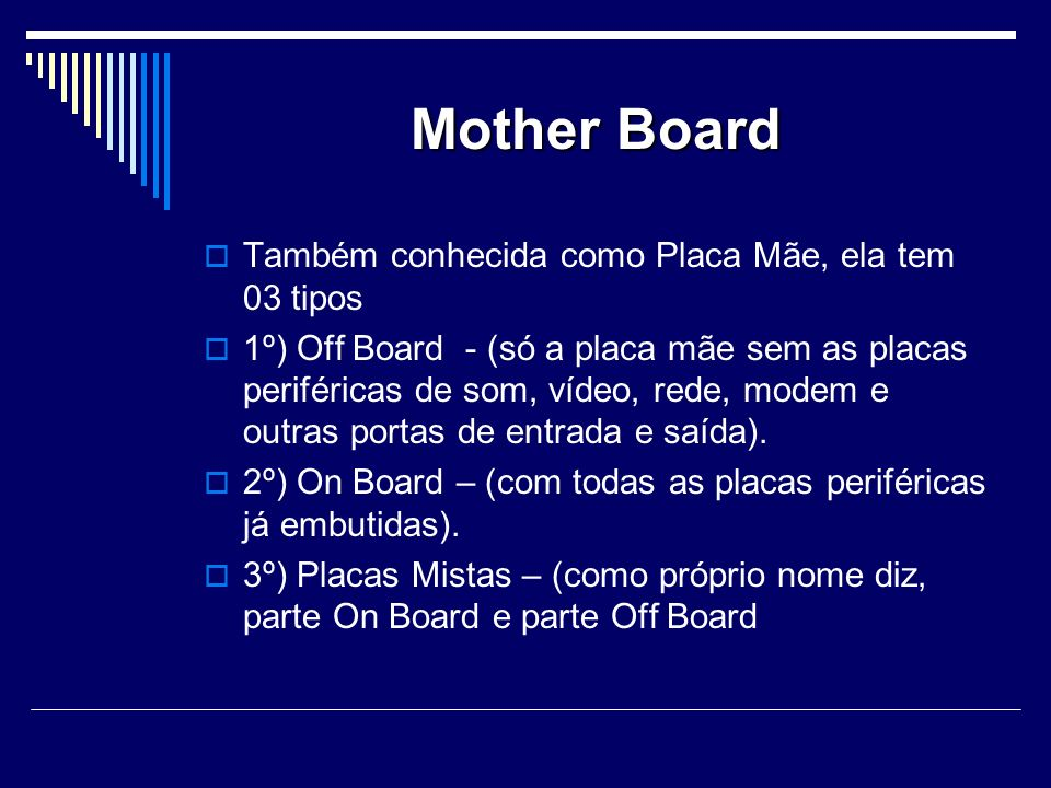 Mother Board Também conhecida como Placa Mãe, ela tem 03 tipos