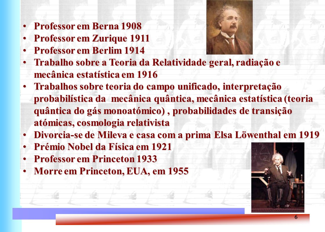 Professor em Berna 1908 Professor em Zurique 1911. Professor em Berlim 1914. Trabalho sobre a Teoria da Relatividade geral, radiação e.