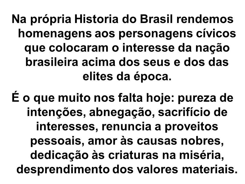 Na própria Historia do Brasil rendemos homenagens aos personagens cívicos que colocaram o interesse da nação brasileira acima dos seus e dos das elites da época.