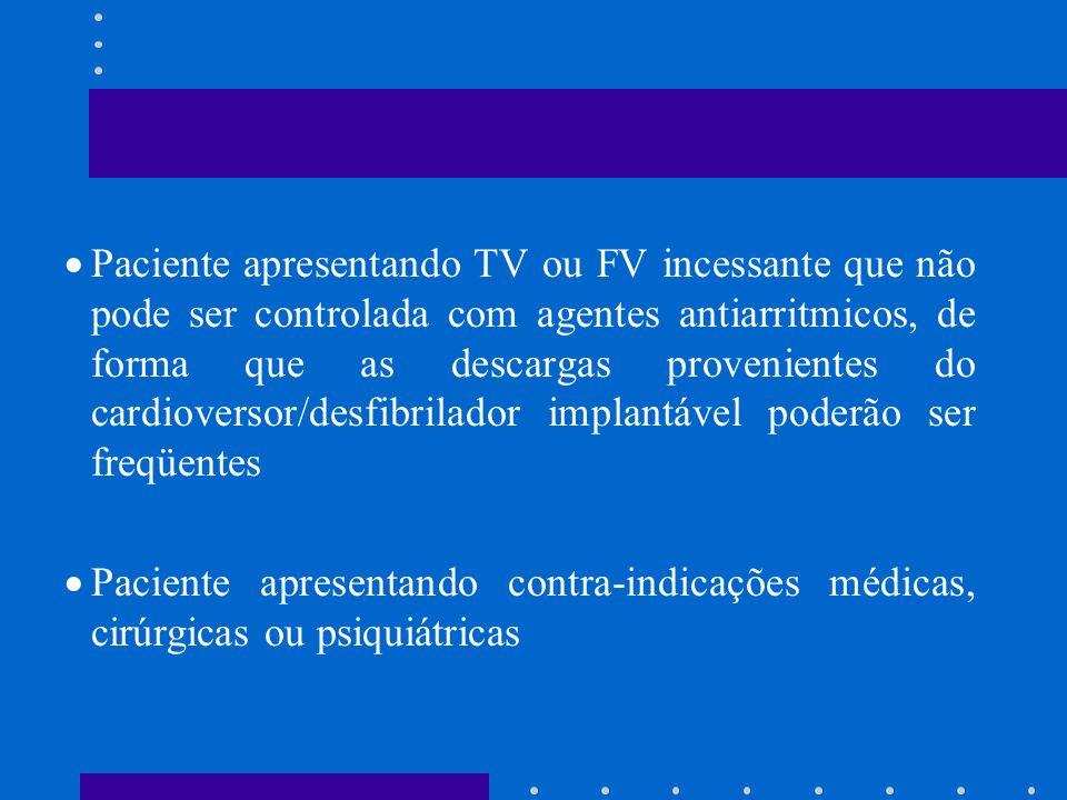 Paciente apresentando TV ou FV incessante que não pode ser controlada com agentes antiarritmicos, de forma que as descargas provenientes do cardioversor/desfibrilador implantável poderão ser freqüentes