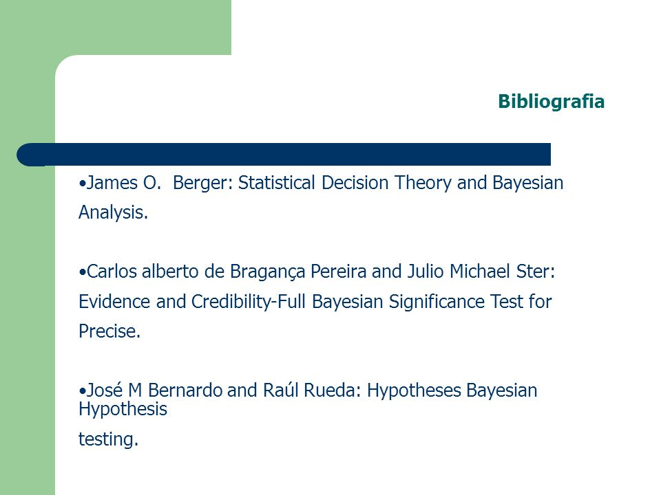 Bibliografia James O. Berger: Statistical Decision Theory and Bayesian. Analysis. Carlos alberto de Bragança Pereira and Julio Michael Ster: