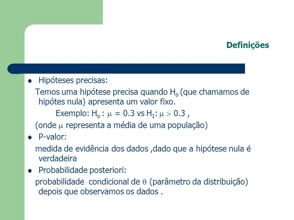 Definições Hipóteses precisas: Temos uma hipótese precisa quando Ho (que chamamos de hipótes nula) apresenta um valor fixo.