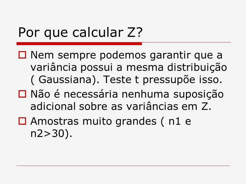 Por que calcular Z Nem sempre podemos garantir que a variância possui a mesma distribuição ( Gaussiana). Teste t pressupõe isso.