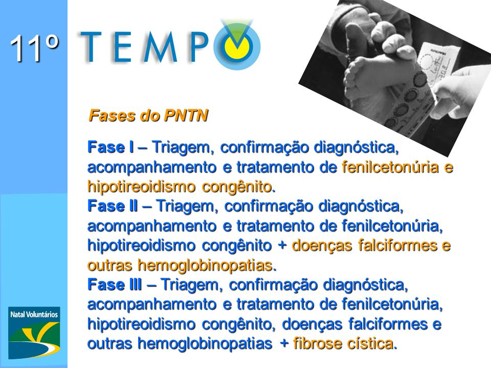 11º Fases do PNTN. Fase I – Triagem, confirmação diagnóstica, acompanhamento e tratamento de fenilcetonúria e hipotireoidismo congênito.