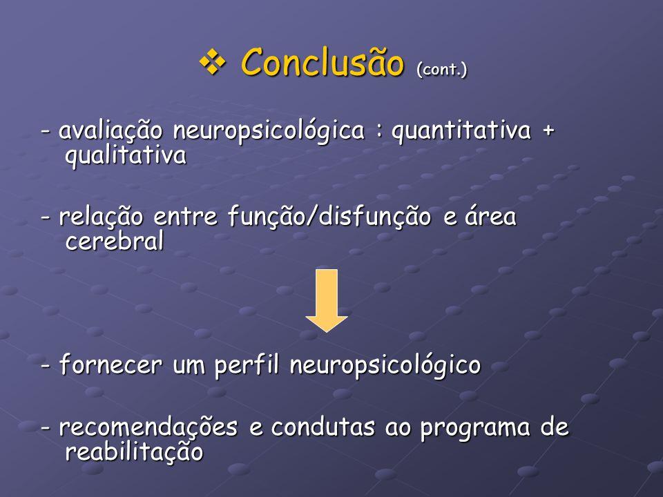 Conclusão (cont.) - avaliação neuropsicológica : quantitativa + qualitativa. - relação entre função/disfunção e área cerebral.