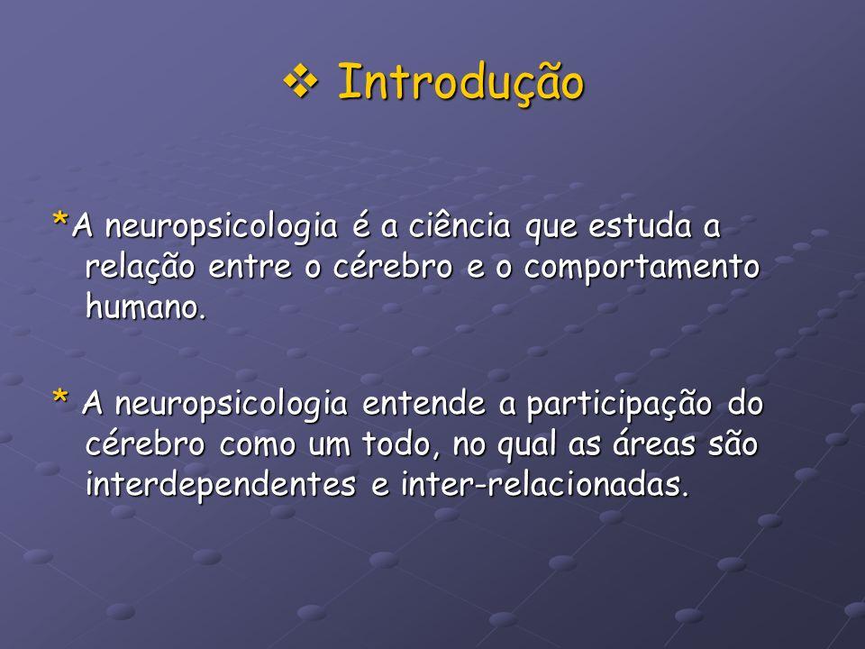 Introdução *A neuropsicologia é a ciência que estuda a relação entre o cérebro e o comportamento humano.