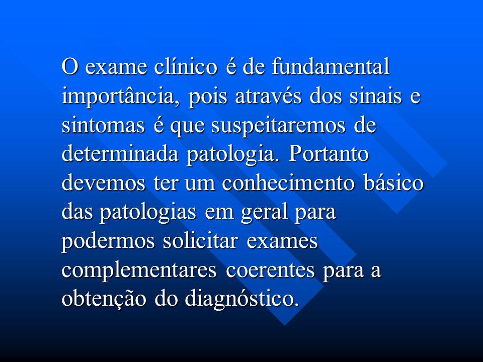 O exame clínico é de fundamental importância, pois através dos sinais e sintomas é que suspeitaremos de determinada patologia.