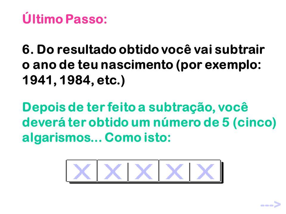 Último Passo: 6. Do resultado obtido você vai subtrair o ano de teu nascimento (por exemplo: 1941, 1984, etc.)
