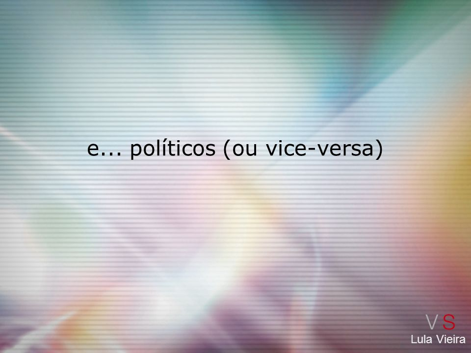 e... políticos (ou vice-versa)