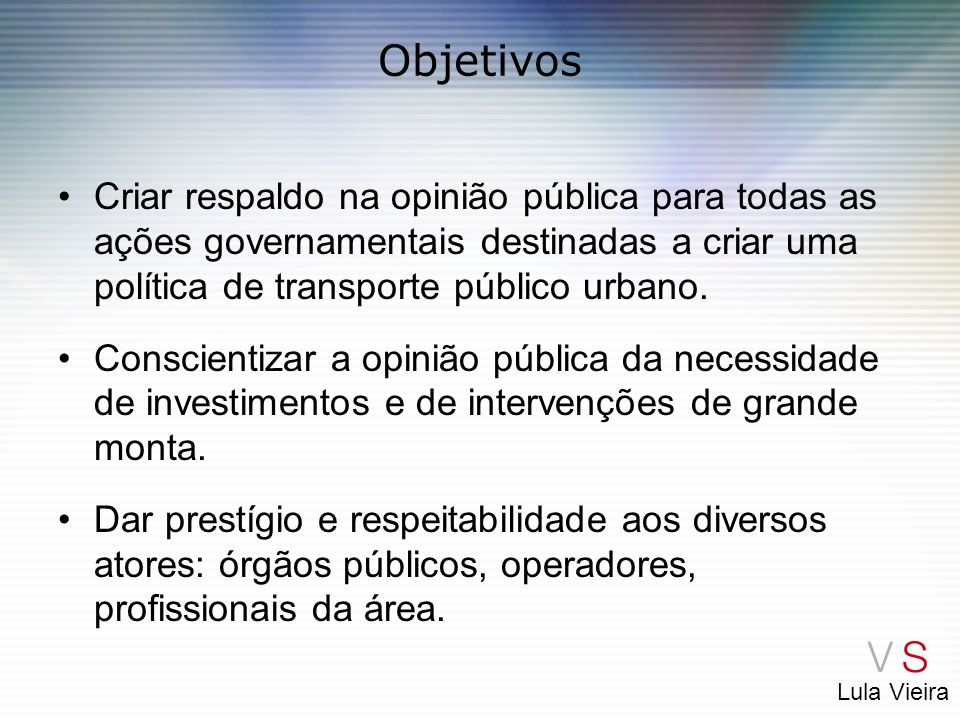 Objetivos Criar respaldo na opinião pública para todas as ações governamentais destinadas a criar uma política de transporte público urbano.