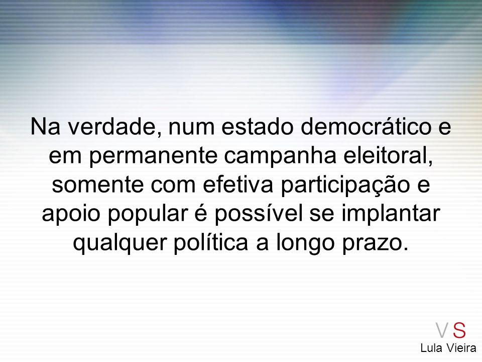Na verdade, num estado democrático e em permanente campanha eleitoral, somente com efetiva participação e apoio popular é possível se implantar qualquer política a longo prazo.