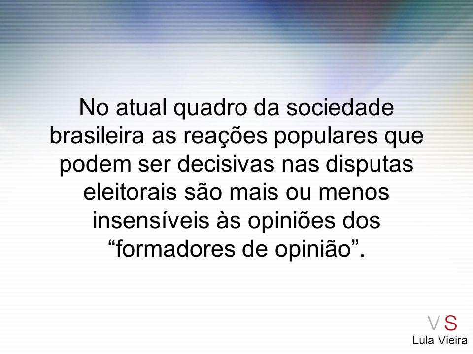 No atual quadro da sociedade brasileira as reações populares que podem ser decisivas nas disputas eleitorais são mais ou menos insensíveis às opiniões dos formadores de opinião .