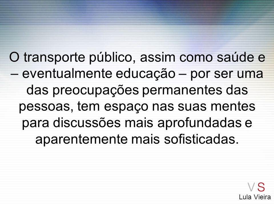 O transporte público, assim como saúde e – eventualmente educação – por ser uma das preocupações permanentes das pessoas, tem espaço nas suas mentes para discussões mais aprofundadas e aparentemente mais sofisticadas.