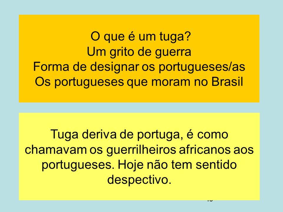 O que é um tuga Um grito de guerra Forma de designar os portugueses/as Os portugueses que moram no Brasil