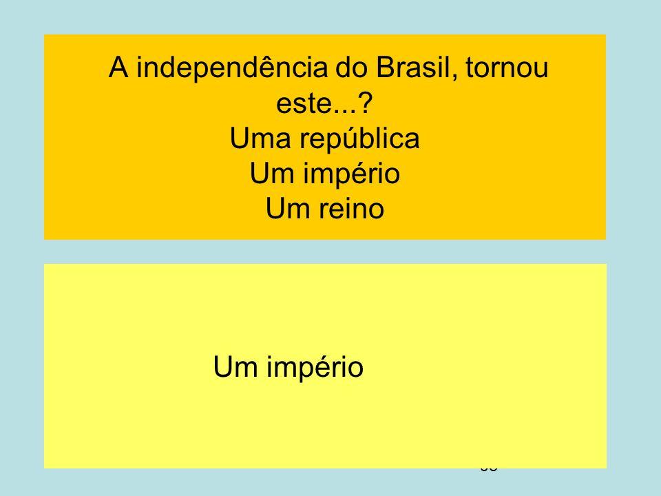 A independência do Brasil, tornou este