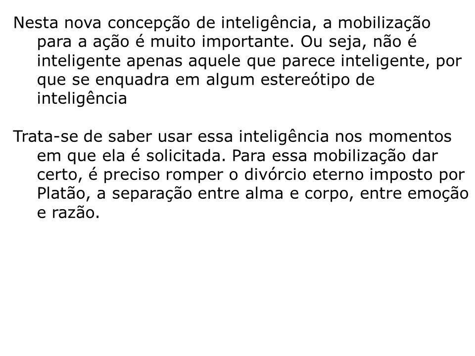 Nesta nova concepção de inteligência, a mobilização para a ação é muito importante. Ou seja, não é inteligente apenas aquele que parece inteligente, por que se enquadra em algum estereótipo de inteligência