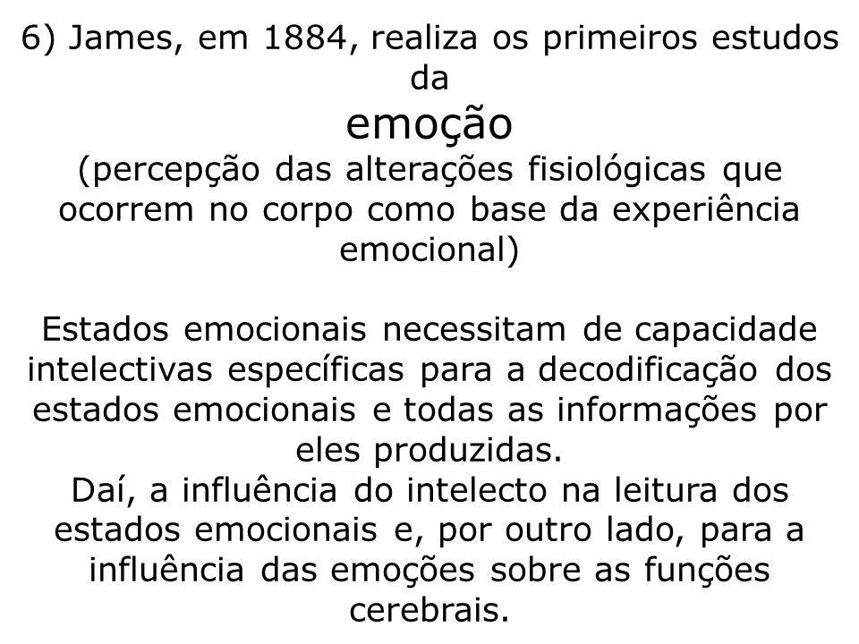 6) James, em 1884, realiza os primeiros estudos da emoção (percepção das alterações fisiológicas que ocorrem no corpo como base da experiência emocional) Estados emocionais necessitam de capacidade intelectivas específicas para a decodificação dos estados emocionais e todas as informações por eles produzidas.
