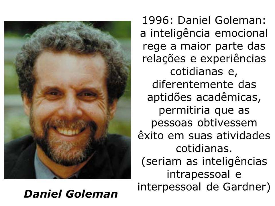 1996: Daniel Goleman: a inteligência emocional rege a maior parte das relações e experiências cotidianas e, diferentemente das aptidões acadêmicas, permitiria que as pessoas obtivessem êxito em suas atividades cotidianas. (seriam as inteligências intrapessoal e interpessoal de Gardner)