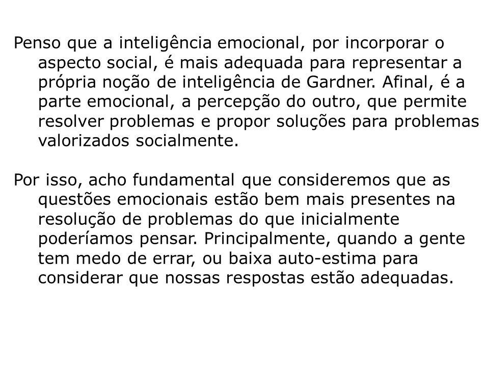 Penso que a inteligência emocional, por incorporar o aspecto social, é mais adequada para representar a própria noção de inteligência de Gardner. Afinal, é a parte emocional, a percepção do outro, que permite resolver problemas e propor soluções para problemas valorizados socialmente.