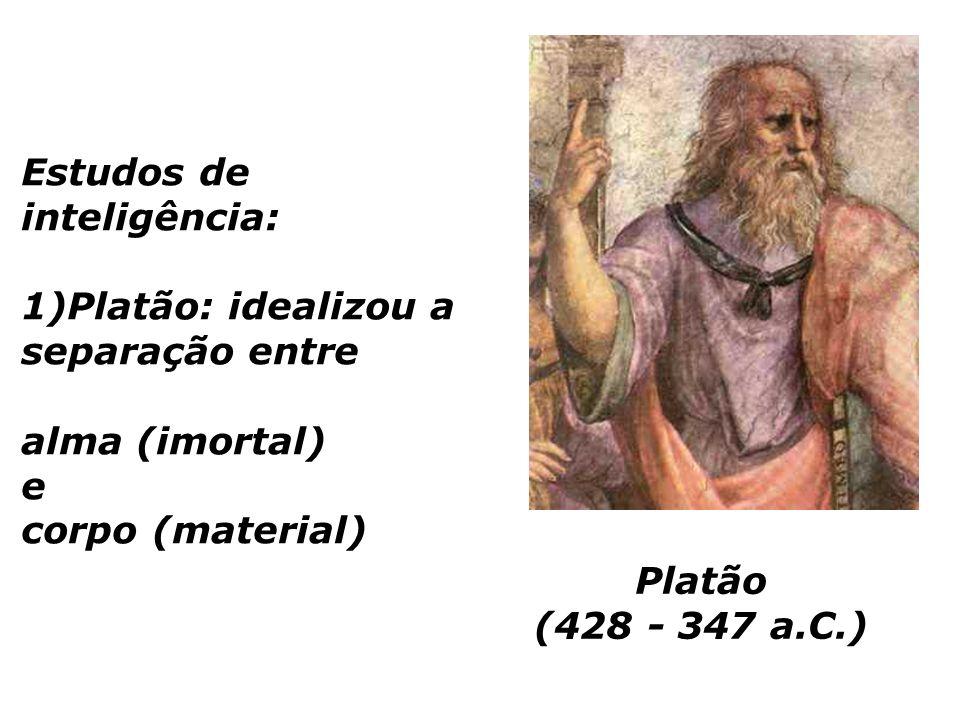 Estudos de inteligência: 1)Platão: idealizou a separação entre alma (imortal) e corpo (material)