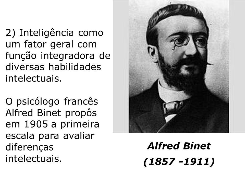 2) Inteligência como um fator geral com função integradora de diversas habilidades intelectuais. O psicólogo francês Alfred Binet propôs em 1905 a primeira escala para avaliar diferenças intelectuais.