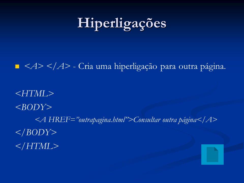 Hiperligações <A> </A> - Cria uma hiperligação para outra página. <HTML> <BODY> <A HREF= outrapagina.html >Consultar outra página</A>