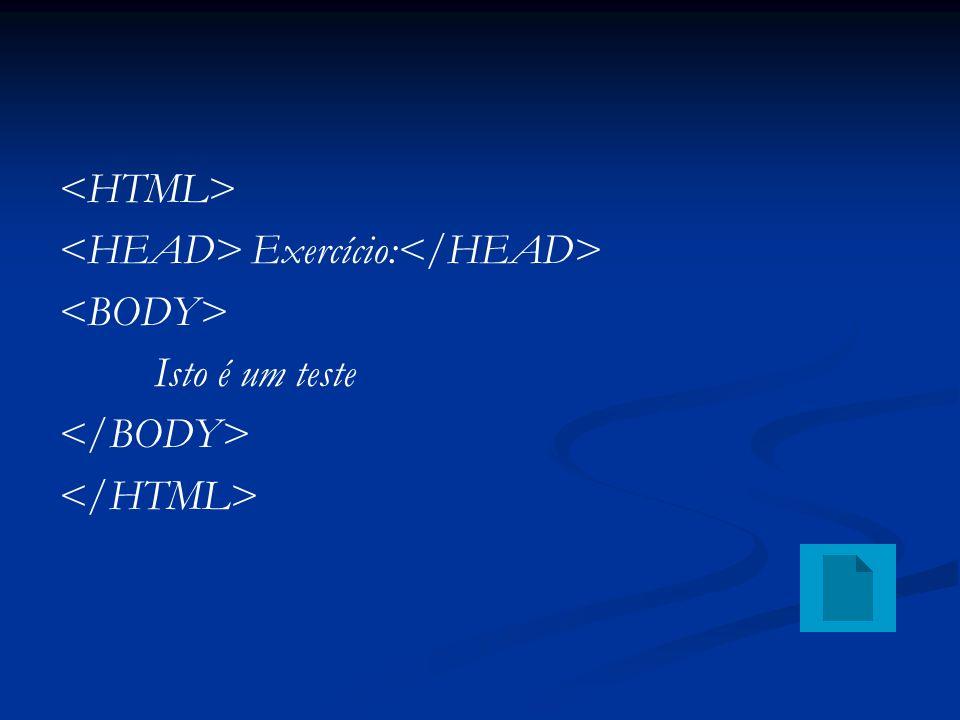 <HTML> <HEAD> Exercício:</HEAD> <BODY> Isto é um teste </BODY> </HTML>